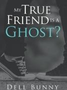 My True Friend is a Ghost?