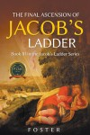 The Final Ascension of Jacob's Ladder : Book III in Ascending Jacob's Ladder Series