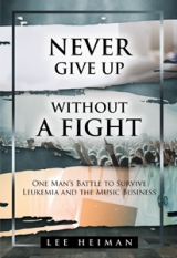 Never Give Up Without a Fight: One Man's Battle to Survive Leukemia and the Music Business