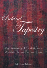 Behind the Tapestry : My Discovery of God's Grace Amidst Chronic Pain and Loss